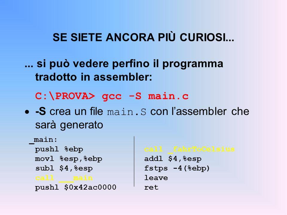 SE SIETE ANCORA PIÙ CURIOSI...... si può vedere perfino il programma tradotto in assembler: C:\PROVA> gcc -S main.c -S crea un file main.S con lassemb