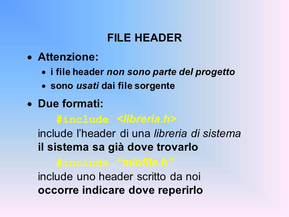 FILE HEADER Attenzione: i file header non sono parte del progetto sono usati dai file sorgente Due formati: #include include lheader di una libreria di sistema il sistema sa già dove trovarlo #include miofile.h include uno header scritto da noi occorre indicare dove reperirlo