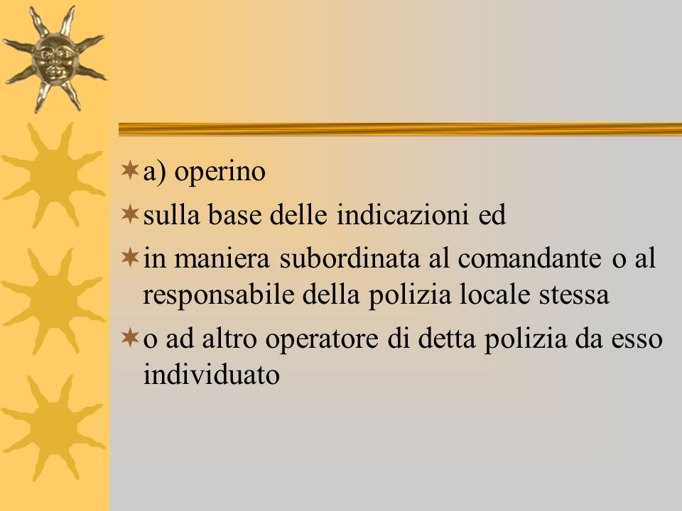 a) operino sulla base delle indicazioni ed in maniera subordinata al comandante o al responsabile della polizia locale stessa o ad altro operatore di