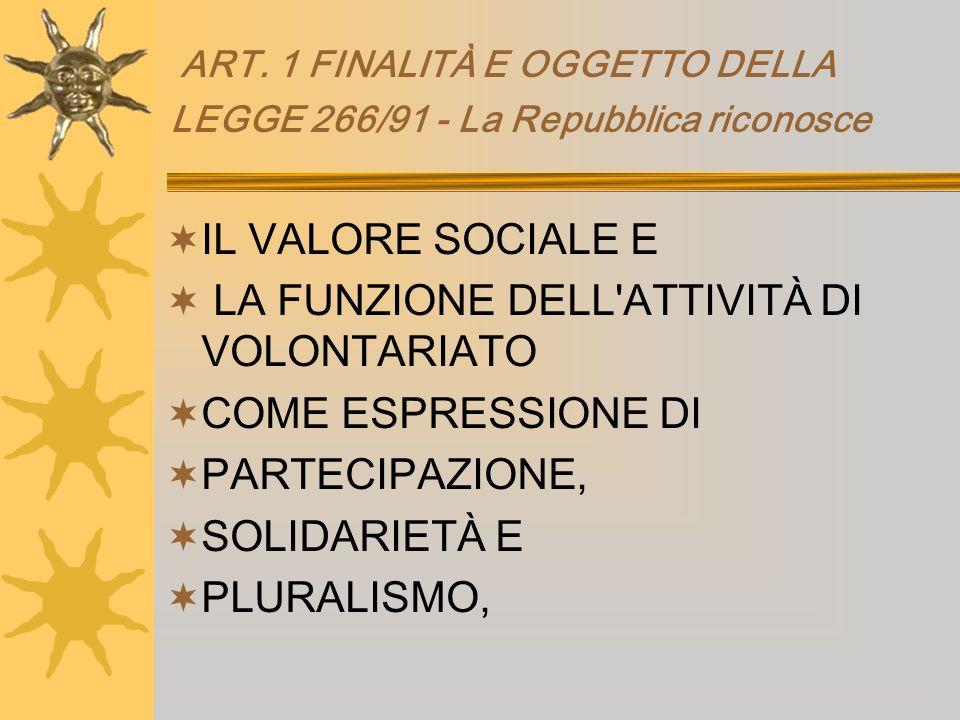 ART. 1 FINALITÀ E OGGETTO DELLA LEGGE 266/91 - La Repubblica riconosce IL VALORE SOCIALE E LA FUNZIONE DELL'ATTIVITÀ DI VOLONTARIATO COME ESPRESSIONE