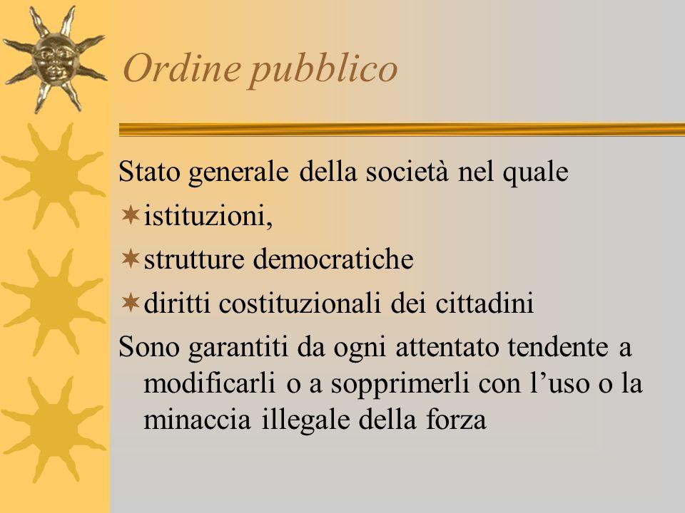 Ordine pubblico Stato generale della società nel quale istituzioni, strutture democratiche diritti costituzionali dei cittadini Sono garantiti da ogni