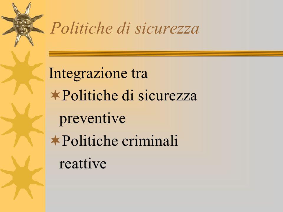 Politiche di sicurezza Integrazione tra Politiche di sicurezza preventive Politiche criminali reattive