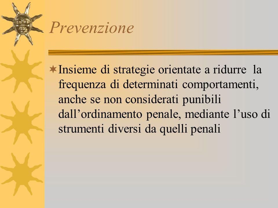 Prevenzione Insieme di strategie orientate a ridurre la frequenza di determinati comportamenti, anche se non considerati punibili dallordinamento pena