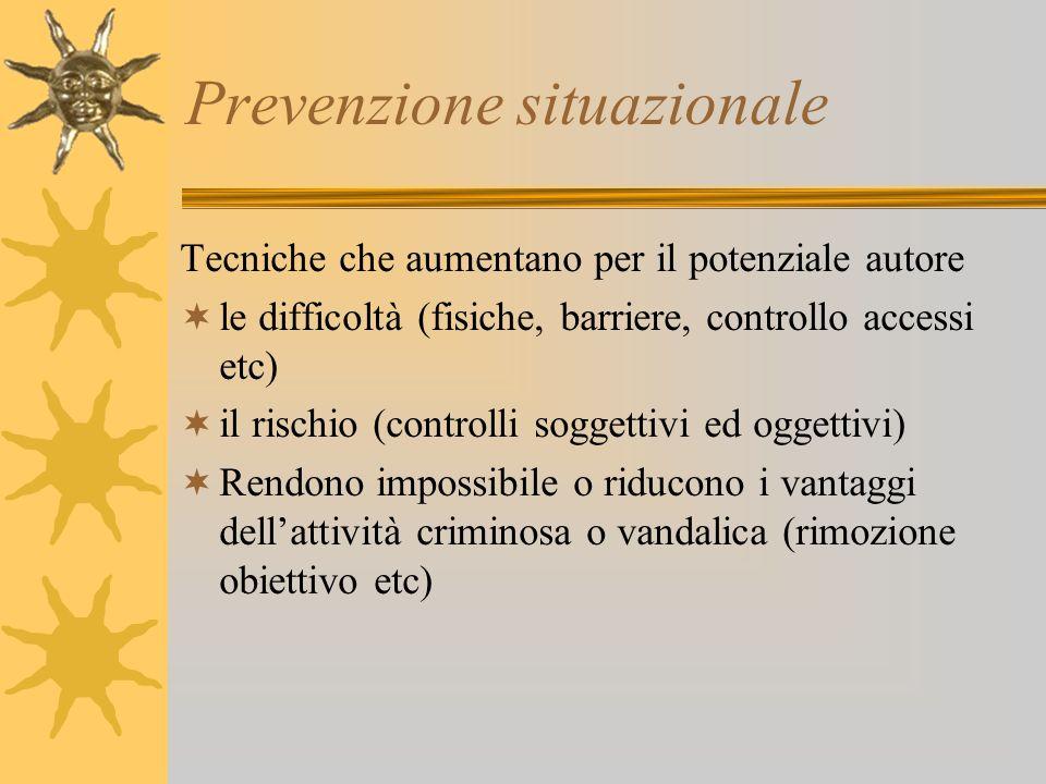 Prevenzione situazionale Tecniche che aumentano per il potenziale autore le difficoltà (fisiche, barriere, controllo accessi etc) il rischio (controll