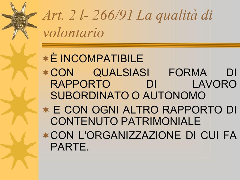 Art. 2 l- 266/91 La qualità di volontario È INCOMPATIBILE CON QUALSIASI FORMA DI RAPPORTO DI LAVORO SUBORDINATO O AUTONOMO E CON OGNI ALTRO RAPPORTO D