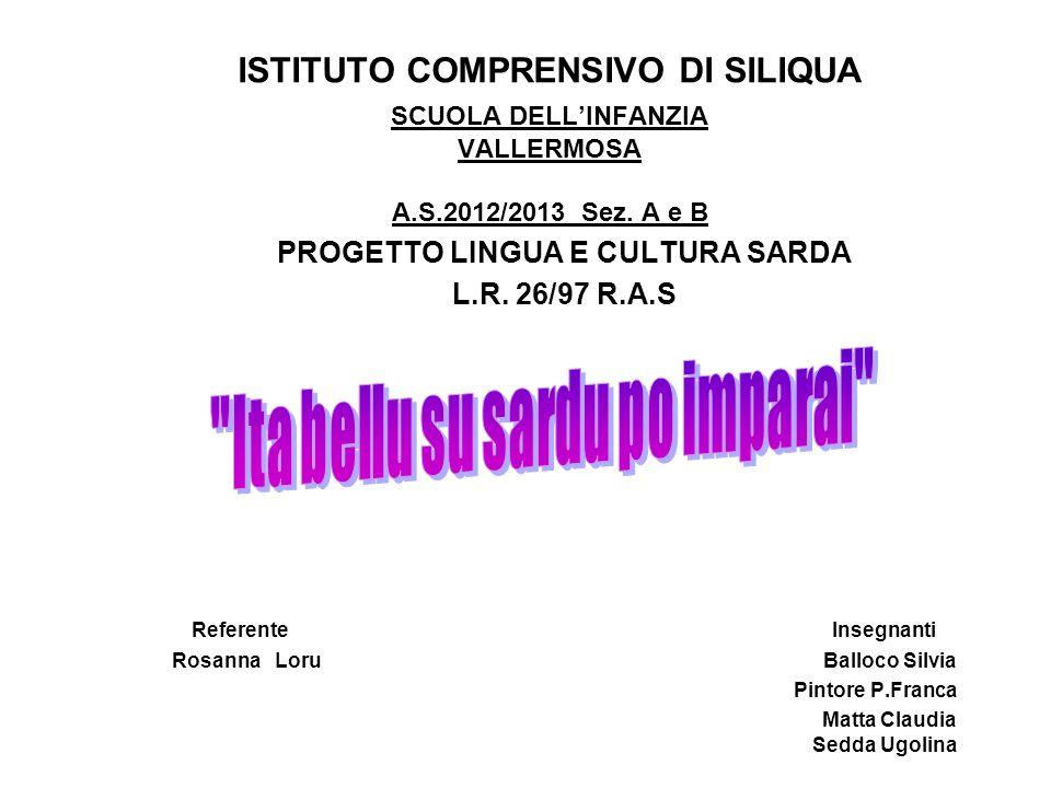 ISTITUTO COMPRENSIVO DI SILIQUA SCUOLA DELLINFANZIA VALLERMOSA A.S.2012/2013 Sez. A e B PROGETTO LINGUA E CULTURA SARDA L.R. 26/97 R.A.S Referente Ins