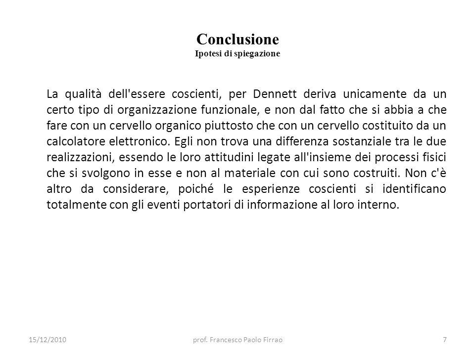 Conclusione Ipotesi di spiegazione La qualità dell'essere coscienti, per Dennett deriva unicamente da un certo tipo di organizzazione funzionale, e no