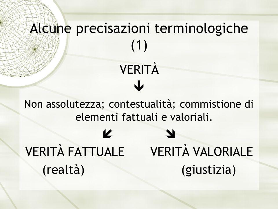 Alcune precisazioni terminologiche (1) VERITÀ Non assolutezza; contestualità; commistione di elementi fattuali e valoriali. VERITÀ FATTUALE VERITÀ VAL