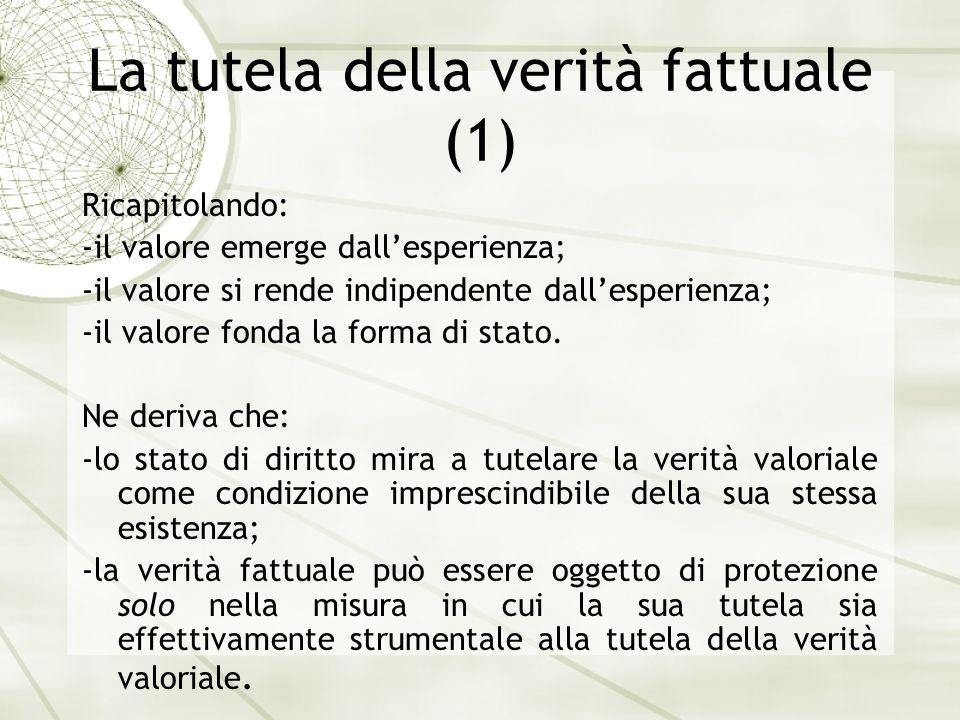 La tutela della verità fattuale (1) Ricapitolando: -il valore emerge dallesperienza; -il valore si rende indipendente dallesperienza; -il valore fonda