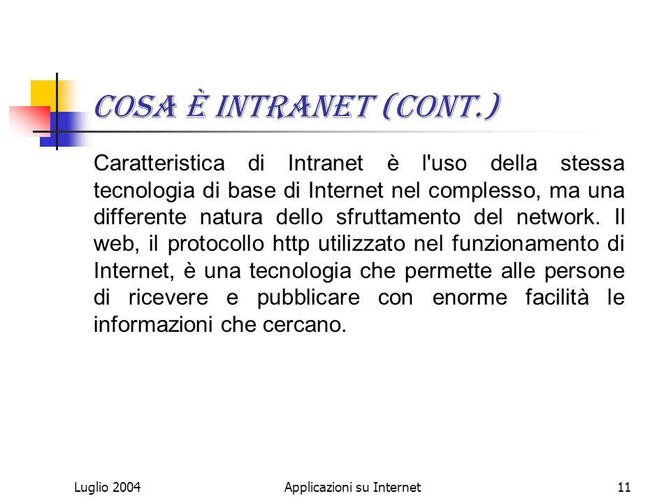 Luglio 2004Applicazioni su Internet11 Cosa è Intranet (cont.) Caratteristica di Intranet è l uso della stessa tecnologia di base di Internet nel complesso, ma una differente natura dello sfruttamento del network.