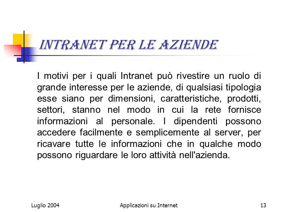 Luglio 2004Applicazioni su Internet13 Intranet per le aziende I motivi per i quali Intranet può rivestire un ruolo di grande interesse per le aziende, di qualsiasi tipologia esse siano per dimensioni, caratteristiche, prodotti, settori, stanno nel modo in cui la rete fornisce informazioni al personale.