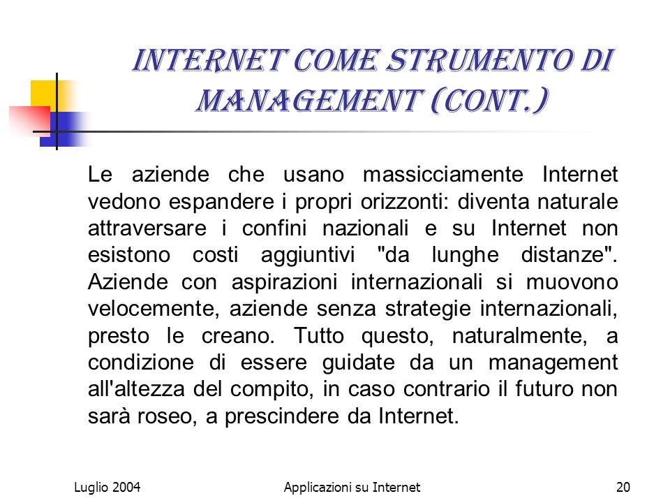 Luglio 2004Applicazioni su Internet20 Internet come strumento di management (cont.) Le aziende che usano massicciamente Internet vedono espandere i propri orizzonti: diventa naturale attraversare i confini nazionali e su Internet non esistono costi aggiuntivi da lunghe distanze .