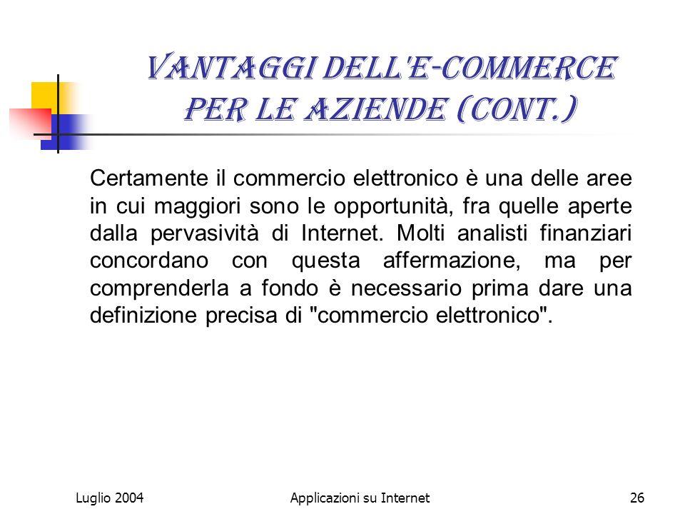 Luglio 2004Applicazioni su Internet26 Vantaggi dell e-commerce per le aziende (cont.) Certamente il commercio elettronico è una delle aree in cui maggiori sono le opportunità, fra quelle aperte dalla pervasività di Internet.