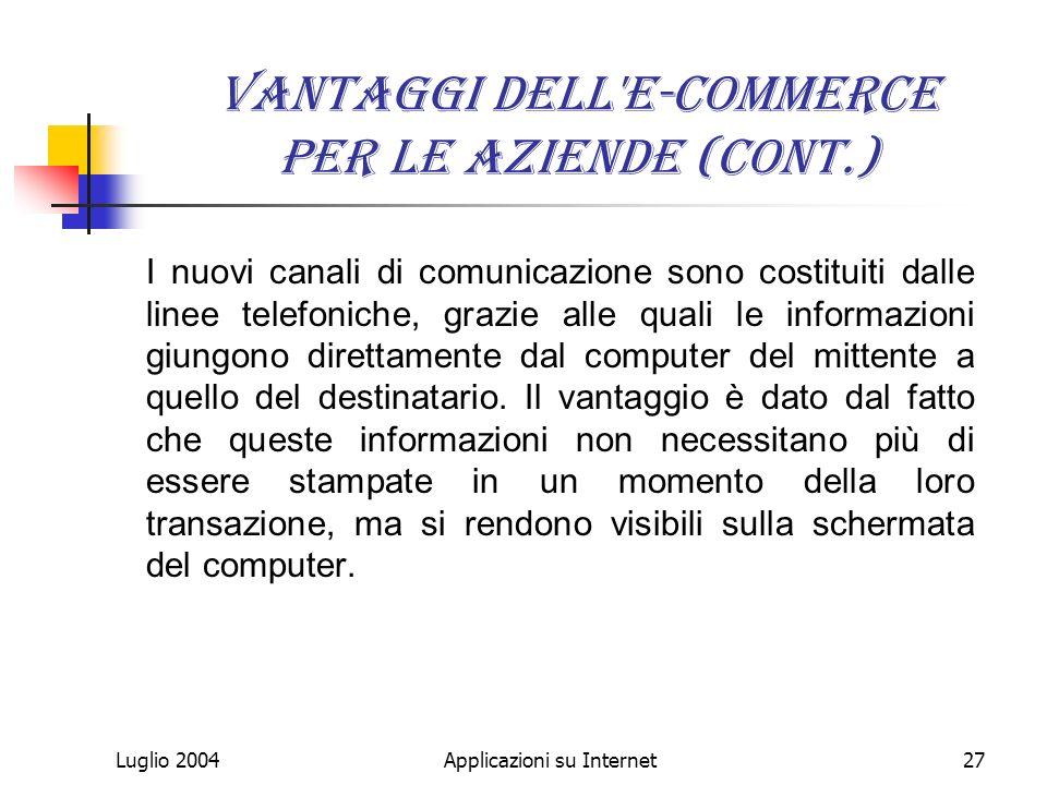 Luglio 2004Applicazioni su Internet27 Vantaggi dell e-commerce per le aziende (cont.) I nuovi canali di comunicazione sono costituiti dalle linee telefoniche, grazie alle quali le informazioni giungono direttamente dal computer del mittente a quello del destinatario.