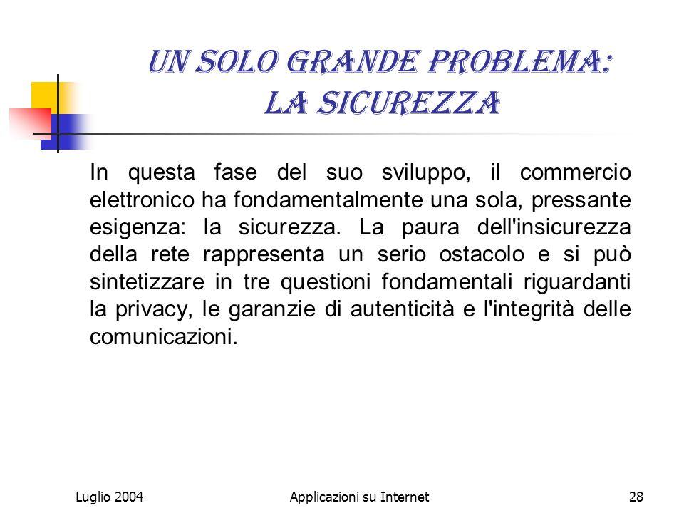 Luglio 2004Applicazioni su Internet28 Un solo grande problema: la sicurezza In questa fase del suo sviluppo, il commercio elettronico ha fondamentalmente una sola, pressante esigenza: la sicurezza.