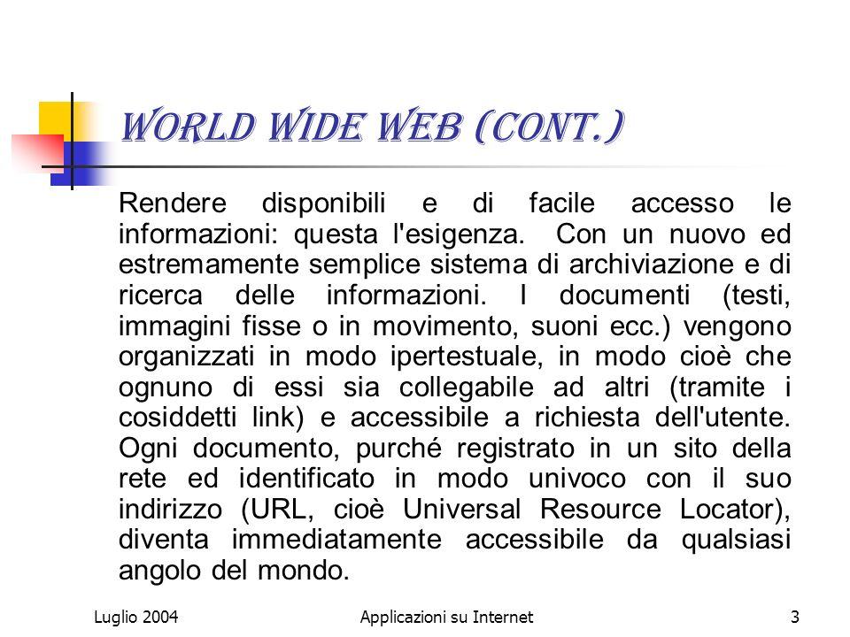Luglio 2004Applicazioni su Internet3 World Wide Web (cont.) Rendere disponibili e di facile accesso le informazioni: questa l esigenza.