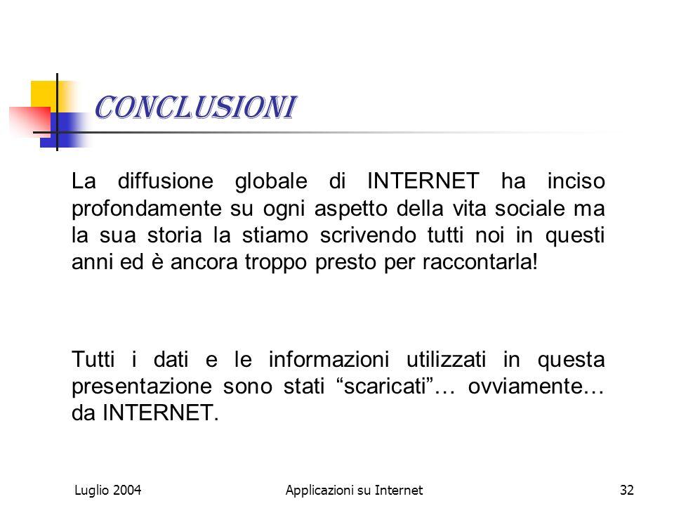 Luglio 2004Applicazioni su Internet32 Conclusioni La diffusione globale di INTERNET ha inciso profondamente su ogni aspetto della vita sociale ma la sua storia la stiamo scrivendo tutti noi in questi anni ed è ancora troppo presto per raccontarla.