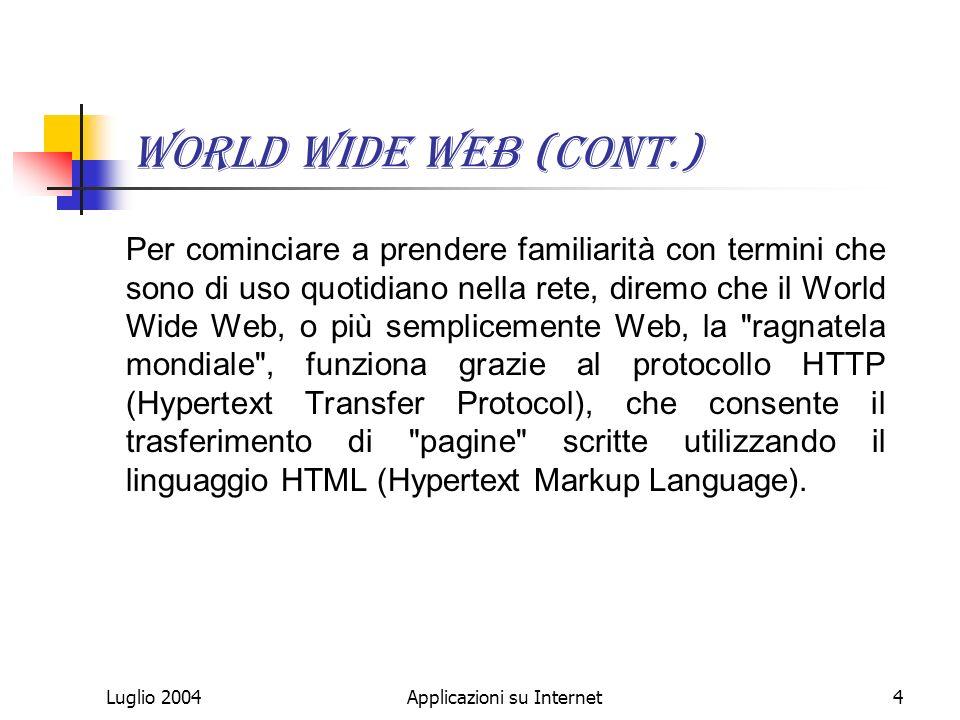 Luglio 2004Applicazioni su Internet4 World Wide Web (cont.) Per cominciare a prendere familiarità con termini che sono di uso quotidiano nella rete, diremo che il World Wide Web, o più semplicemente Web, la ragnatela mondiale , funziona grazie al protocollo HTTP (Hypertext Transfer Protocol), che consente il trasferimento di pagine scritte utilizzando il linguaggio HTML (Hypertext Markup Language).