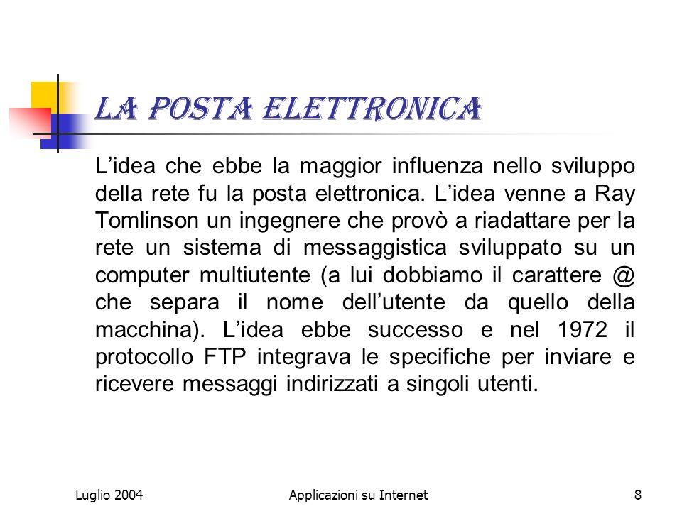 Luglio 2004Applicazioni su Internet8 La posta elettronica Lidea che ebbe la maggior influenza nello sviluppo della rete fu la posta elettronica.