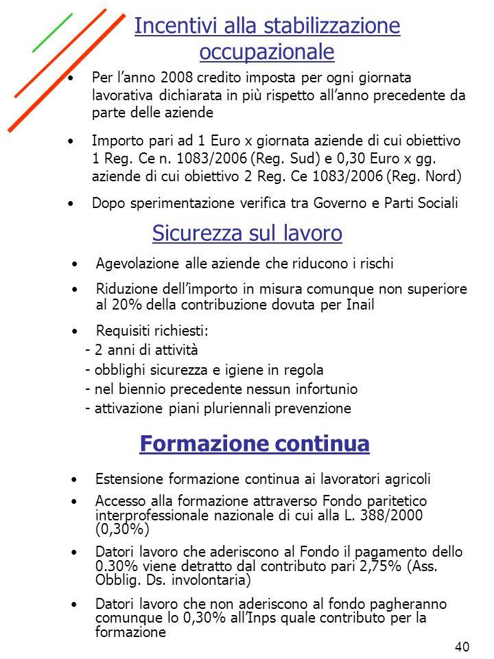 40 Incentivi alla stabilizzazione occupazionale Per lanno 2008 credito imposta per ogni giornata lavorativa dichiarata in più rispetto allanno precede