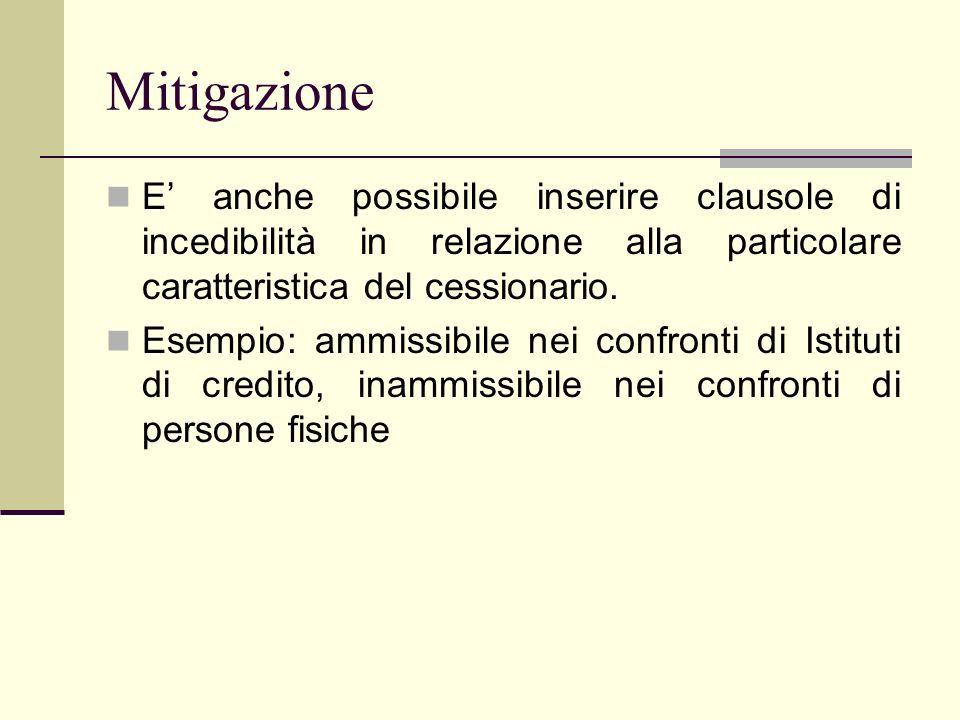 Mitigazione E anche possibile inserire clausole di incedibilità in relazione alla particolare caratteristica del cessionario. Esempio: ammissibile nei