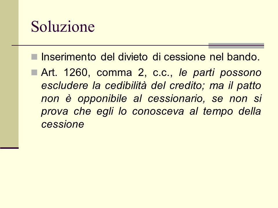 Soluzione Inserimento del divieto di cessione nel bando. Art. 1260, comma 2, c.c., le parti possono escludere la cedibilità del credito; ma il patto n