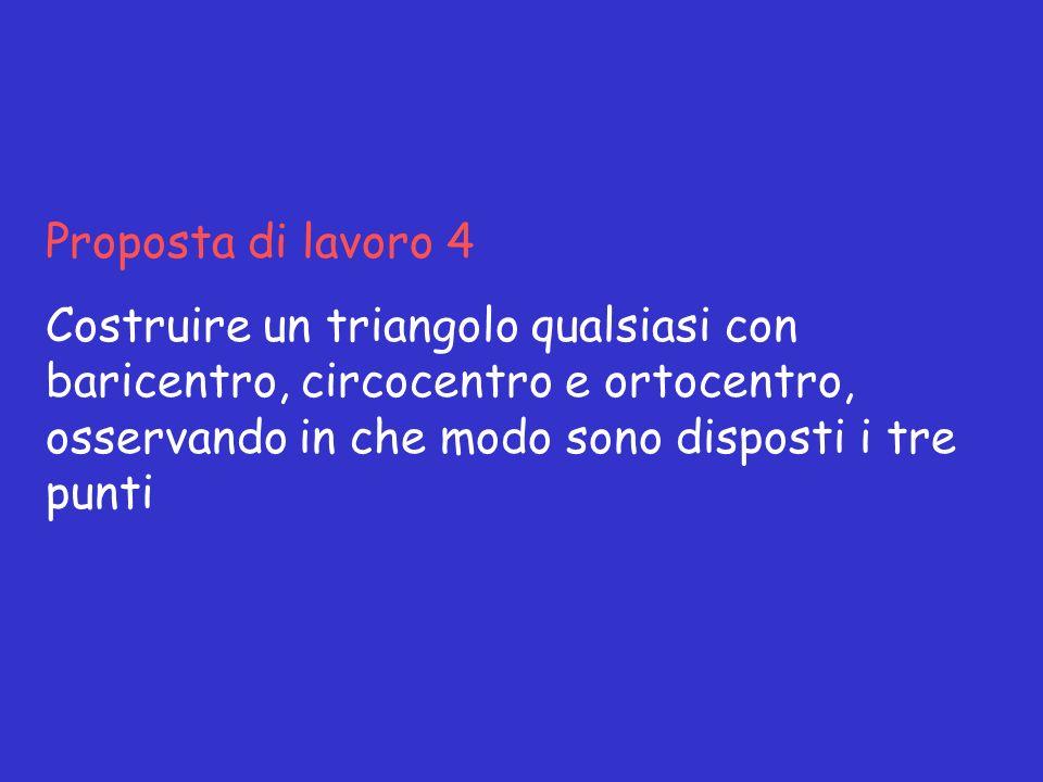 Proposta di lavoro 4 Costruire un triangolo qualsiasi con baricentro, circocentro e ortocentro, osservando in che modo sono disposti i tre punti