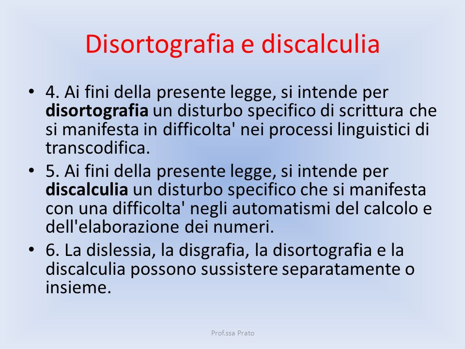 Disortografia e discalculia 4. Ai fini della presente legge, si intende per disortografia un disturbo specifico di scrittura che si manifesta in diffi