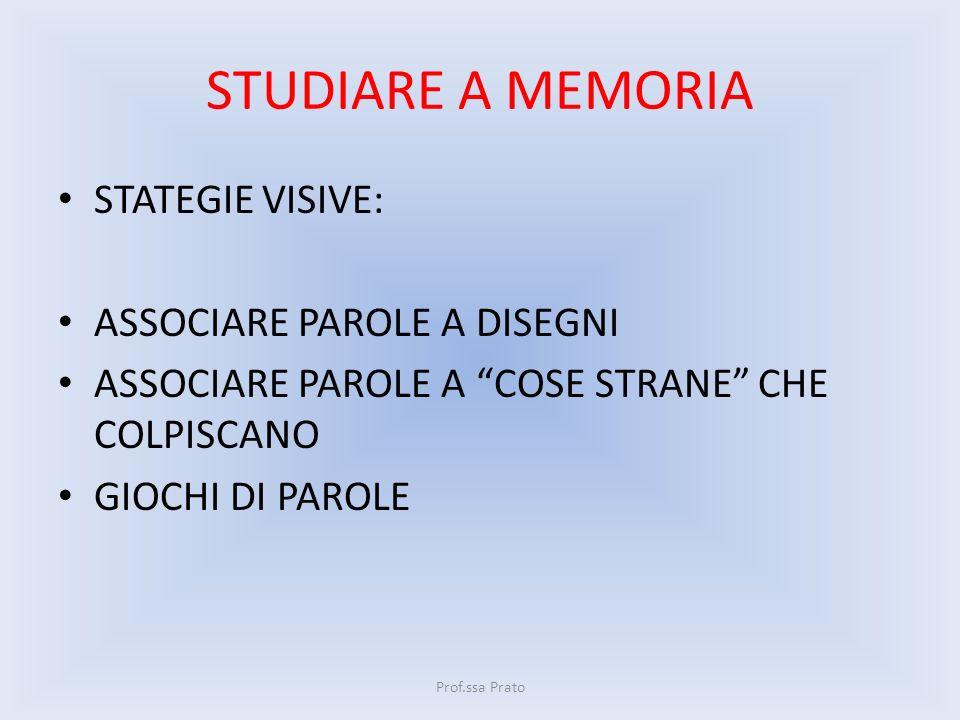 STUDIARE A MEMORIA STATEGIE VISIVE: ASSOCIARE PAROLE A DISEGNI ASSOCIARE PAROLE A COSE STRANE CHE COLPISCANO GIOCHI DI PAROLE Prof.ssa Prato