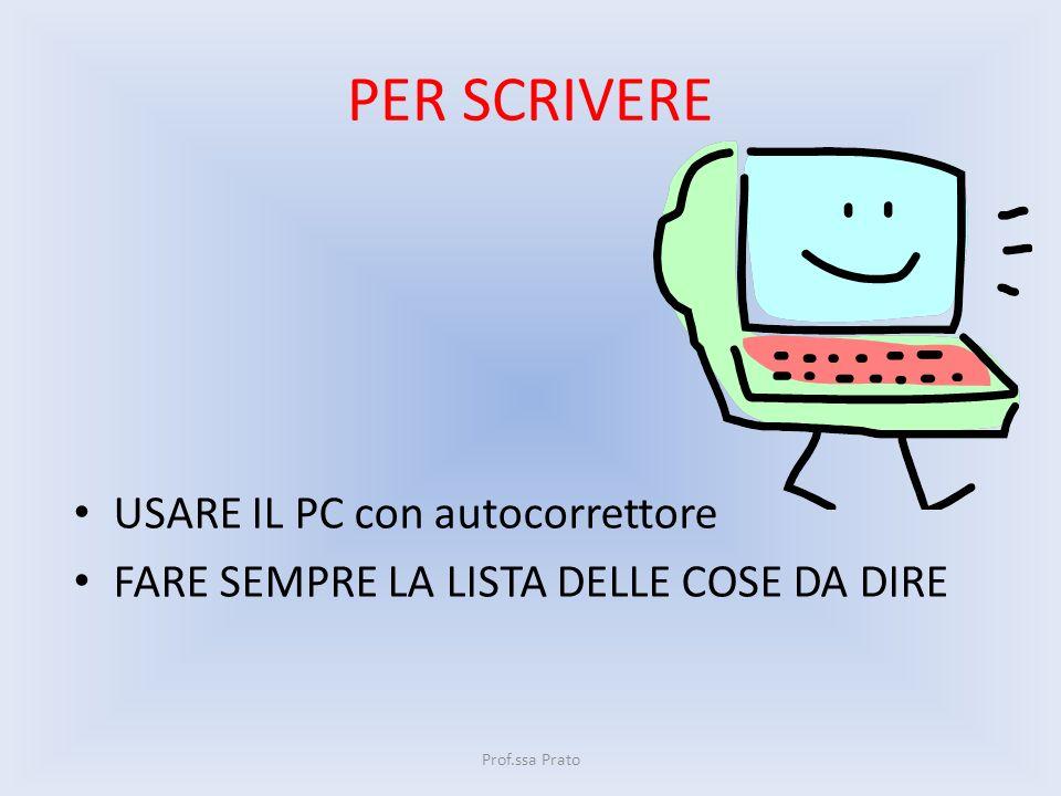 PER SCRIVERE USARE IL PC con autocorrettore FARE SEMPRE LA LISTA DELLE COSE DA DIRE Prof.ssa Prato