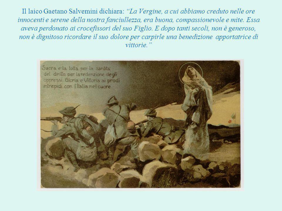Il laico Gaetano Salvemini dichiara: La Vergine, a cui abbiamo creduto nelle ore innocenti e serene della nostra fanciullezza, era buona, compassionevole e mite.
