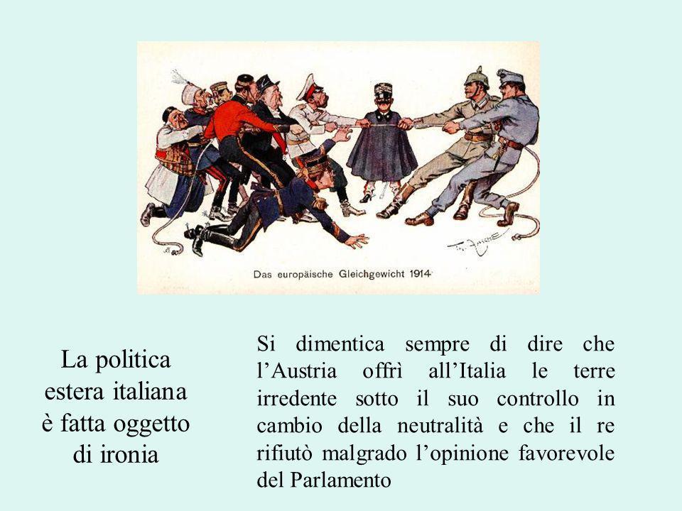 La politica estera italiana è fatta oggetto di ironia Si dimentica sempre di dire che lAustria offrì allItalia le terre irredente sotto il suo controllo in cambio della neutralità e che il re rifiutò malgrado lopinione favorevole del Parlamento