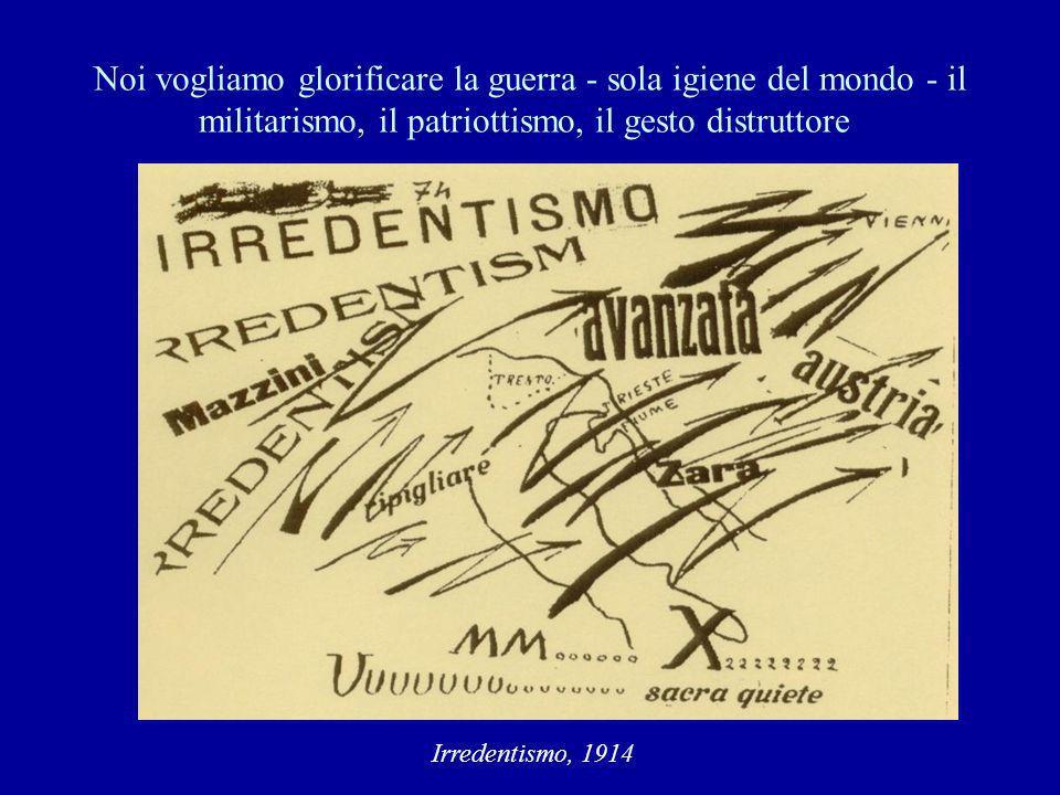 Noi vogliamo glorificare la guerra - sola igiene del mondo - il militarismo, il patriottismo, il gesto distruttore Irredentismo, 1914