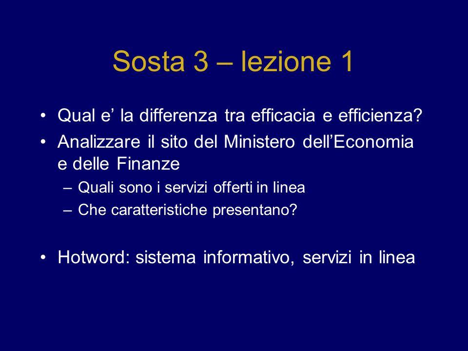 Sosta 3 – lezione 1 Qual e la differenza tra efficacia e efficienza? Analizzare il sito del Ministero dellEconomia e delle Finanze –Quali sono i servi