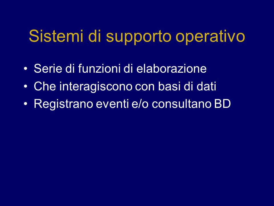 Sistemi di supporto operativo Serie di funzioni di elaborazione Che interagiscono con basi di dati Registrano eventi e/o consultano BD