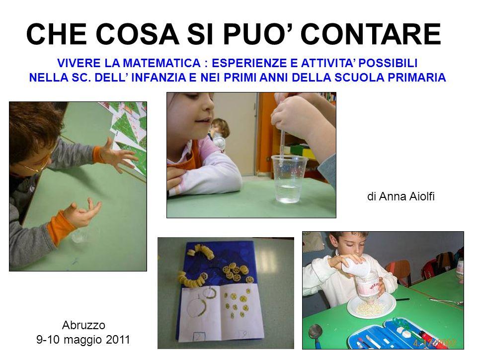 CHE COSA SI PUO CONTARE Abruzzo 9-10 maggio 2011 di Anna Aiolfi VIVERE LA MATEMATICA : ESPERIENZE E ATTIVITA POSSIBILI NELLA SC. DELL INFANZIA E NEI P