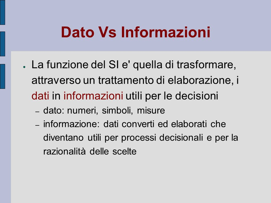 Dato Vs Informazioni La funzione del SI e' quella di trasformare, attraverso un trattamento di elaborazione, i dati in informazioni utili per le decis