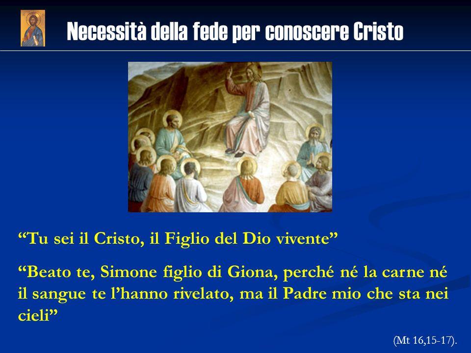 Necessità della fede per conoscere Cristo Tu sei il Cristo, il Figlio del Dio vivente Beato te, Simone figlio di Giona, perché né la carne né il sangu