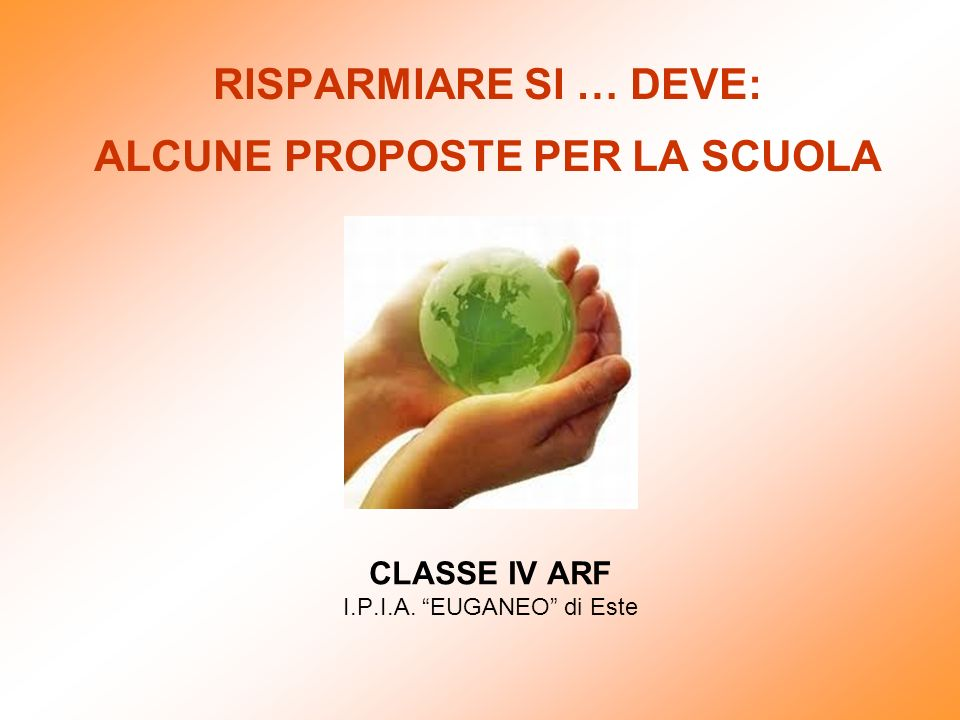 RISPARMIARE SI … DEVE: ALCUNE PROPOSTE PER LA SCUOLA CLASSE IV ARF I.P.I.A. EUGANEO di Este