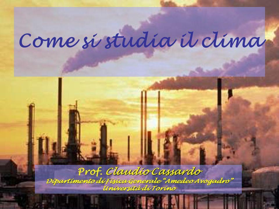 Come si studia il clima Claudio Cassardo Prof. Claudio Cassardo Dipartimento di Fisica Generale Amedeo Avogadro Università di Torino