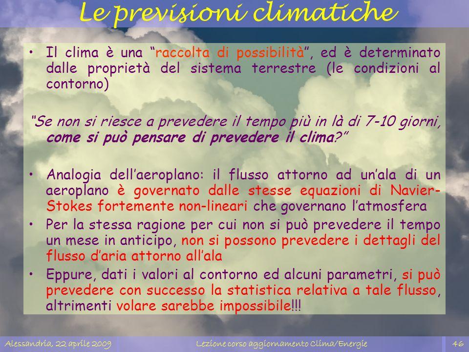 Alessandria, 22 aprile 2009Lezione corso aggiornamento Clima/Energie46 Le previsioni climatiche Il clima è una raccolta di possibilità, ed è determina