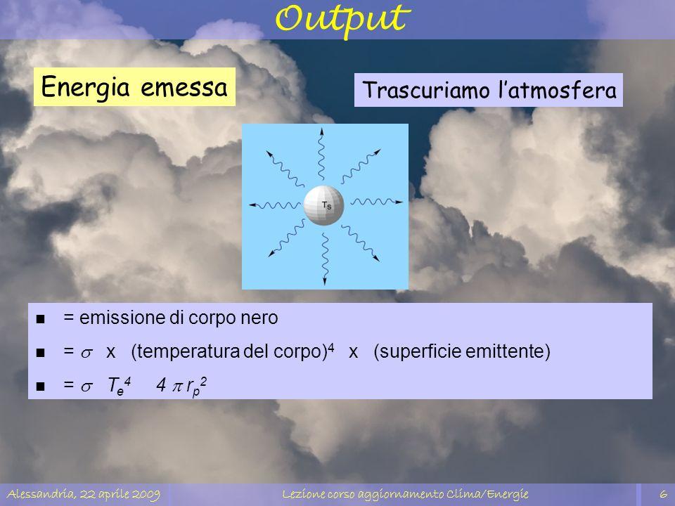 Alessandria, 22 aprile 2009Lezione corso aggiornamento Clima/Energie6 Output Trascuriamo latmosfera n = emissione di corpo nero = x (temperatura del c