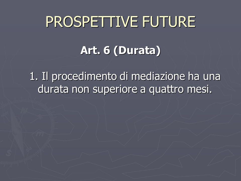 PROSPETTIVE FUTURE Art. 6 (Durata) 1. Il procedimento di mediazione ha una durata non superiore a quattro mesi.