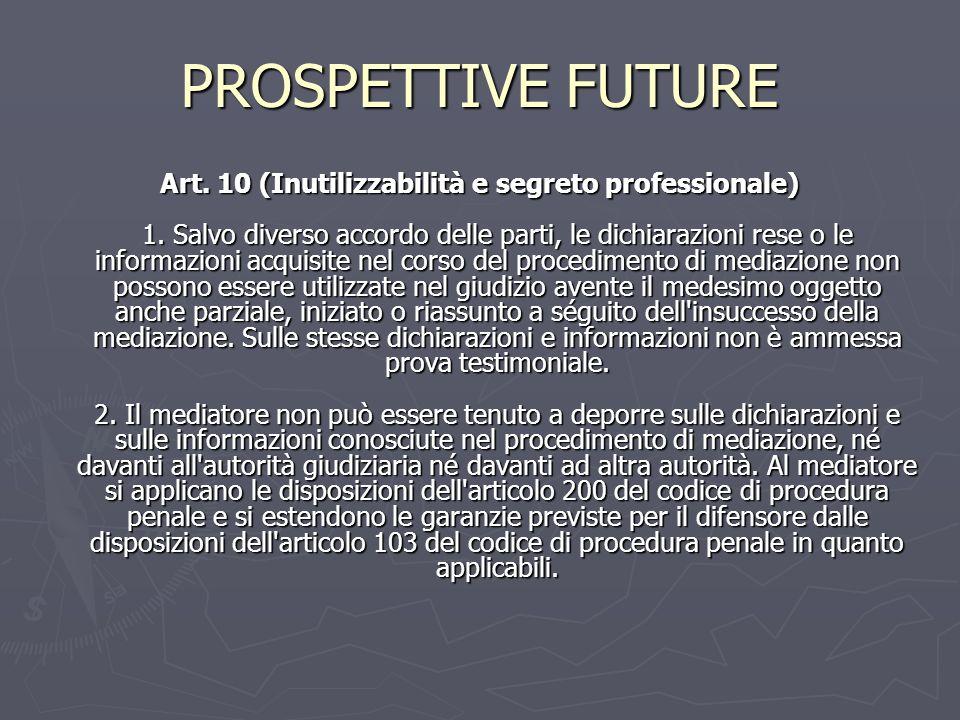 PROSPETTIVE FUTURE Art. 10 (Inutilizzabilità e segreto professionale) 1. Salvo diverso accordo delle parti, le dichiarazioni rese o le informazioni ac