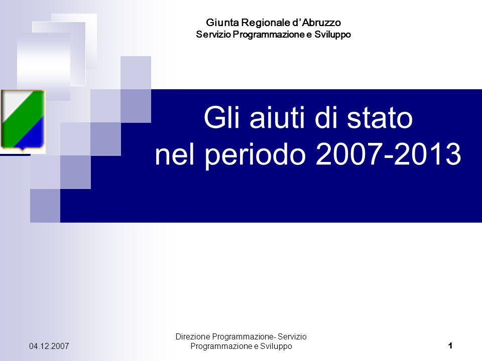 04.12.2007 Direzione Programmazione- Servizio Programmazione e Sviluppo 1 Gli aiuti di stato nel periodo 2007-2013 Giunta Regionale dAbruzzo Servizio Programmazione e Sviluppo