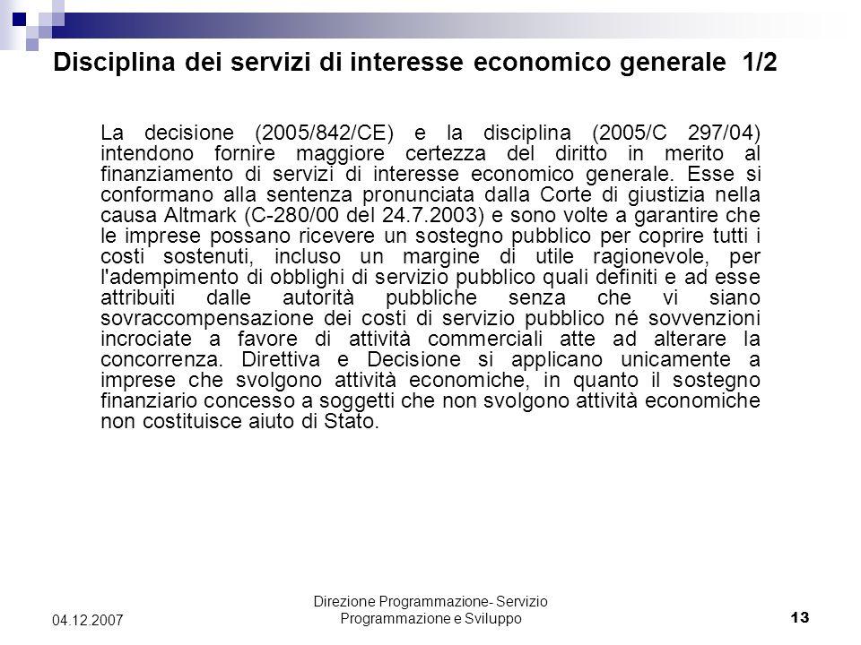 Direzione Programmazione- Servizio Programmazione e Sviluppo13 04.12.2007 Disciplina dei servizi di interesse economico generale 1/2 La decisione (2005/842/CE) e la disciplina (2005/C 297/04) intendono fornire maggiore certezza del diritto in merito al finanziamento di servizi di interesse economico generale.