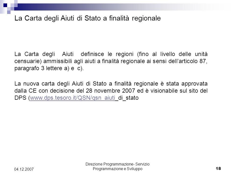 Direzione Programmazione- Servizio Programmazione e Sviluppo18 04.12.2007 La Carta degli Aiuti definisce le regioni (fino al livello delle unità censuarie) ammissibili agli aiuti a finalità regionale ai sensi dellarticolo 87, paragrafo 3 lettere a) e c).