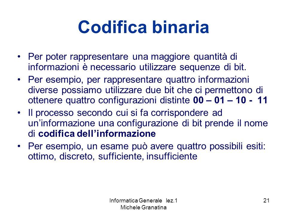 Informatica Generale lez.1 Michele Granatina 21 Codifica binaria Per poter rappresentare una maggiore quantità di informazioni è necessario utilizzare sequenze di bit.