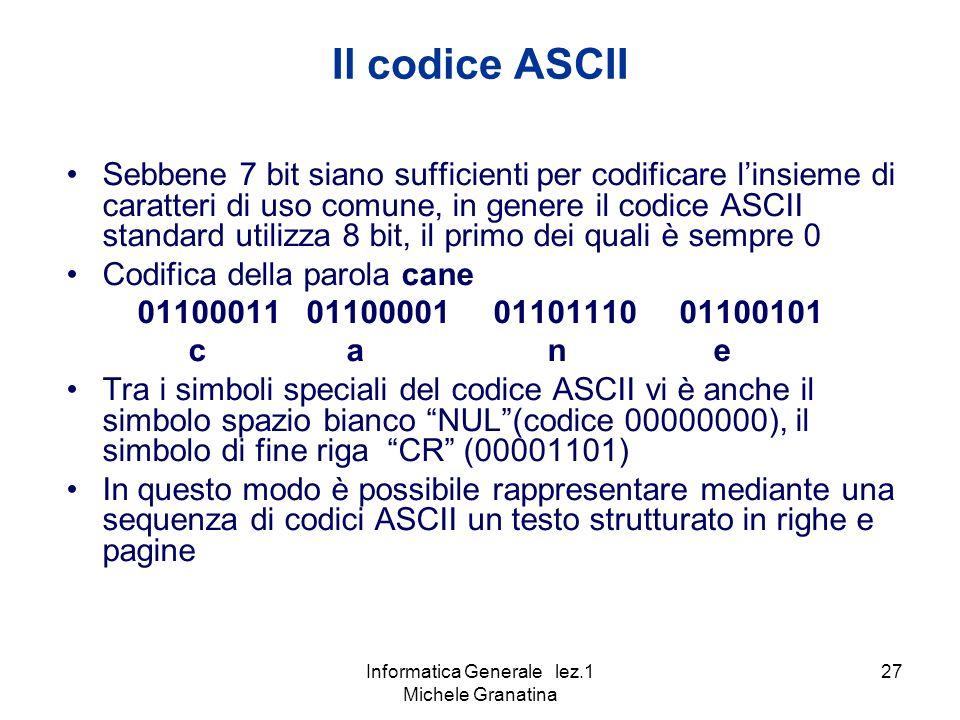 Informatica Generale lez.1 Michele Granatina 27 Sebbene 7 bit siano sufficienti per codificare linsieme di caratteri di uso comune, in genere il codice ASCII standard utilizza 8 bit, il primo dei quali è sempre 0 Codifica della parola cane 01100011 01100001 01101110 01100101 c a n e Tra i simboli speciali del codice ASCII vi è anche il simbolo spazio bianco NUL(codice 00000000), il simbolo di fine riga CR (00001101) In questo modo è possibile rappresentare mediante una sequenza di codici ASCII un testo strutturato in righe e pagine Il codice ASCII