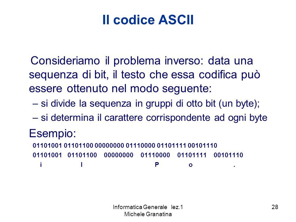 Informatica Generale lez.1 Michele Granatina 28 Il codice ASCII Consideriamo il problema inverso: data una sequenza di bit, il testo che essa codifica può essere ottenuto nel modo seguente: – si divide la sequenza in gruppi di otto bit (un byte); – si determina il carattere corrispondente ad ogni byte Esempio: 01101001 01101100 00000000 01110000 01101111 00101110 i l P o.